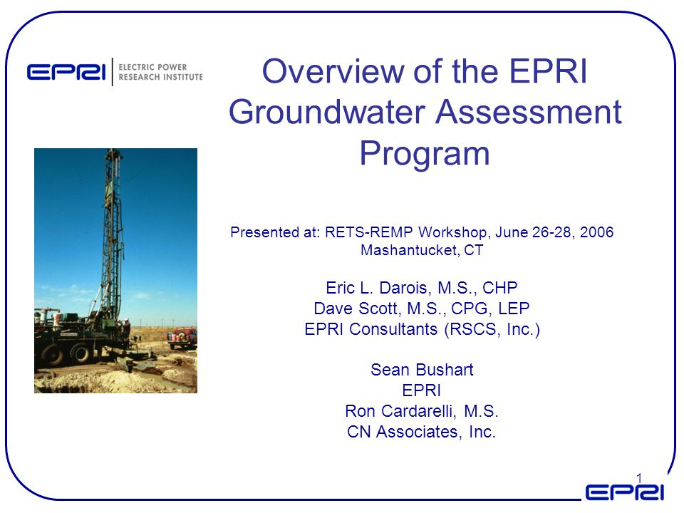 1 Overview of the EPRI Groundwater Assessment Program Presented at: RETS-REMP Workshop, June 26-28, 2006 Mashantucket, CT Eric L. Darois, M.S., CHP Da