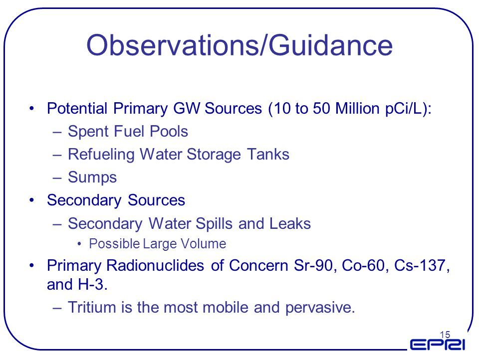 15 Observations/Guidance Potential Primary GW Sources (10 to 50 Million pCi/L): –Spent Fuel Pools –Refueling Water Storage Tanks –Sumps Secondary Sour