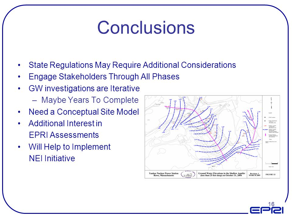 16 Conclusions State Regulations May Require Additional Considerations Engage Stakeholders Through All Phases GW investigations are Iterative –Maybe Y