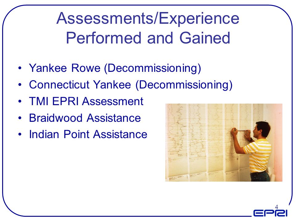 4 Assessments/Experience Performed and Gained Yankee Rowe (Decommissioning) Connecticut Yankee (Decommissioning) TMI EPRI Assessment Braidwood Assista