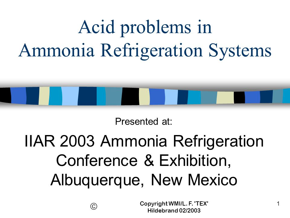 Copyright WMI/L. F. 'TEX' Hildebrand 02/2003 1 Acid problems in Ammonia Refrigeration Systems Presented at: IIAR 2003 Ammonia Refrigeration Conference