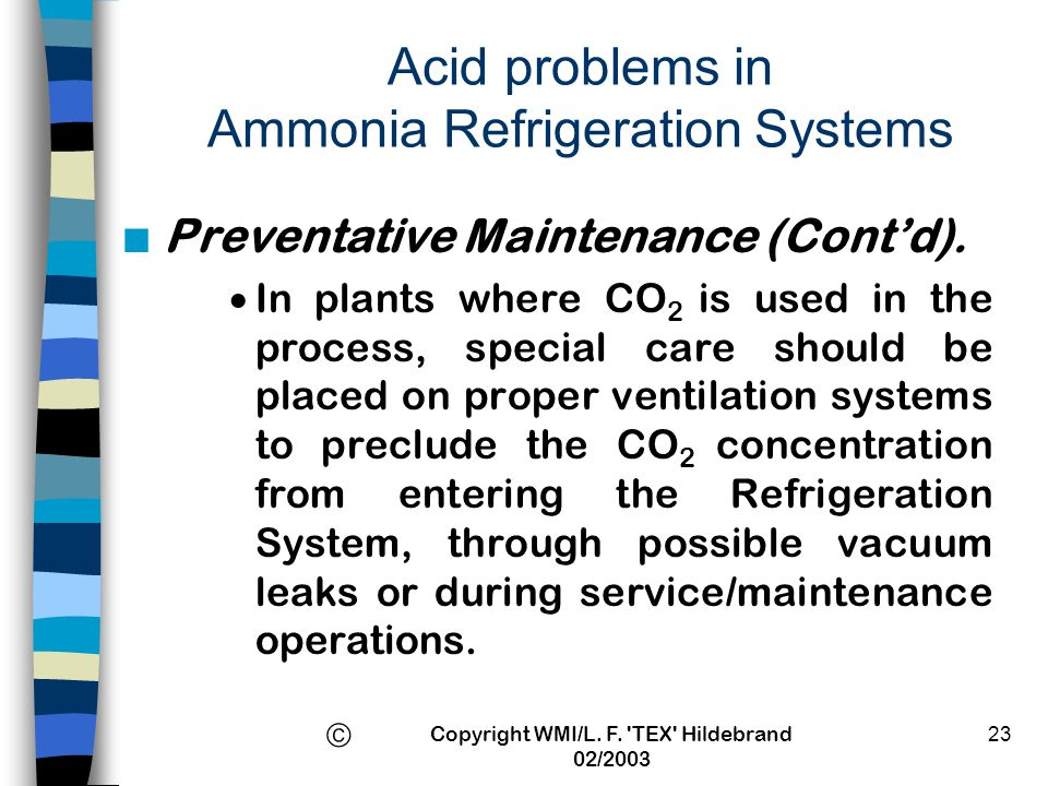 Copyright WMI/L. F. 'TEX' Hildebrand 02/2003 23 Acid problems in Ammonia Refrigeration Systems n Preventative Maintenance (Contd). In plants where CO