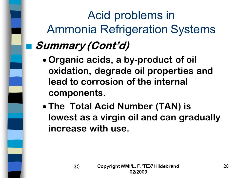 Copyright WMI/L. F. 'TEX' Hildebrand 02/2003 28 Acid problems in Ammonia Refrigeration Systems n Summary (Contd) Organic acids, a by-product of oil ox