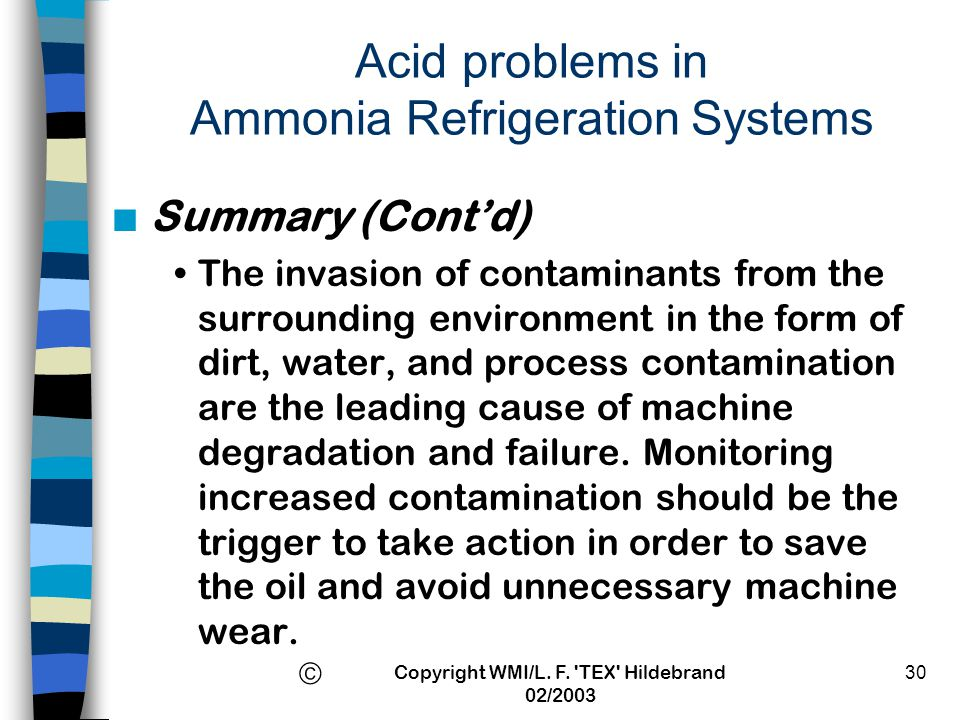 Copyright WMI/L. F. 'TEX' Hildebrand 02/2003 30 Acid problems in Ammonia Refrigeration Systems n Summary (Contd) The invasion of contaminants from the