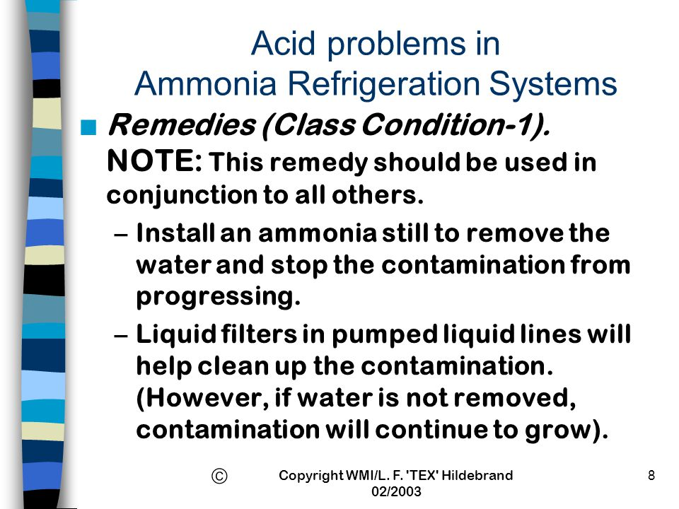 Copyright WMI/L. F. 'TEX' Hildebrand 02/2003 8 Acid problems in Ammonia Refrigeration Systems n Remedies (Class Condition-1). NOTE: This remedy should