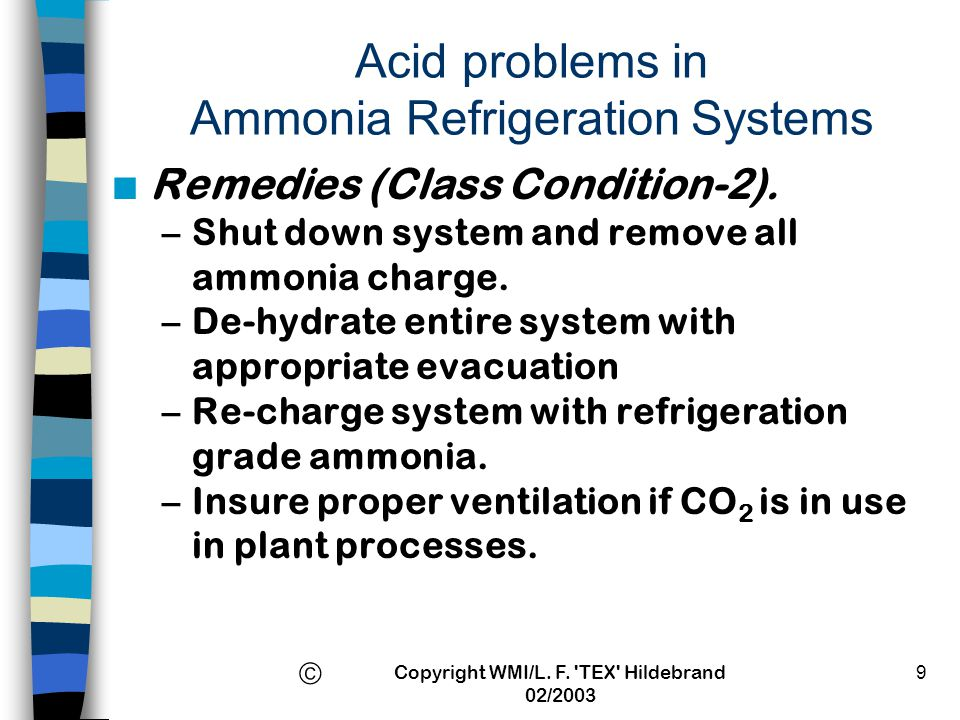 Copyright WMI/L. F. 'TEX' Hildebrand 02/2003 9 Acid problems in Ammonia Refrigeration Systems n Remedies (Class Condition-2). –Shut down system and re