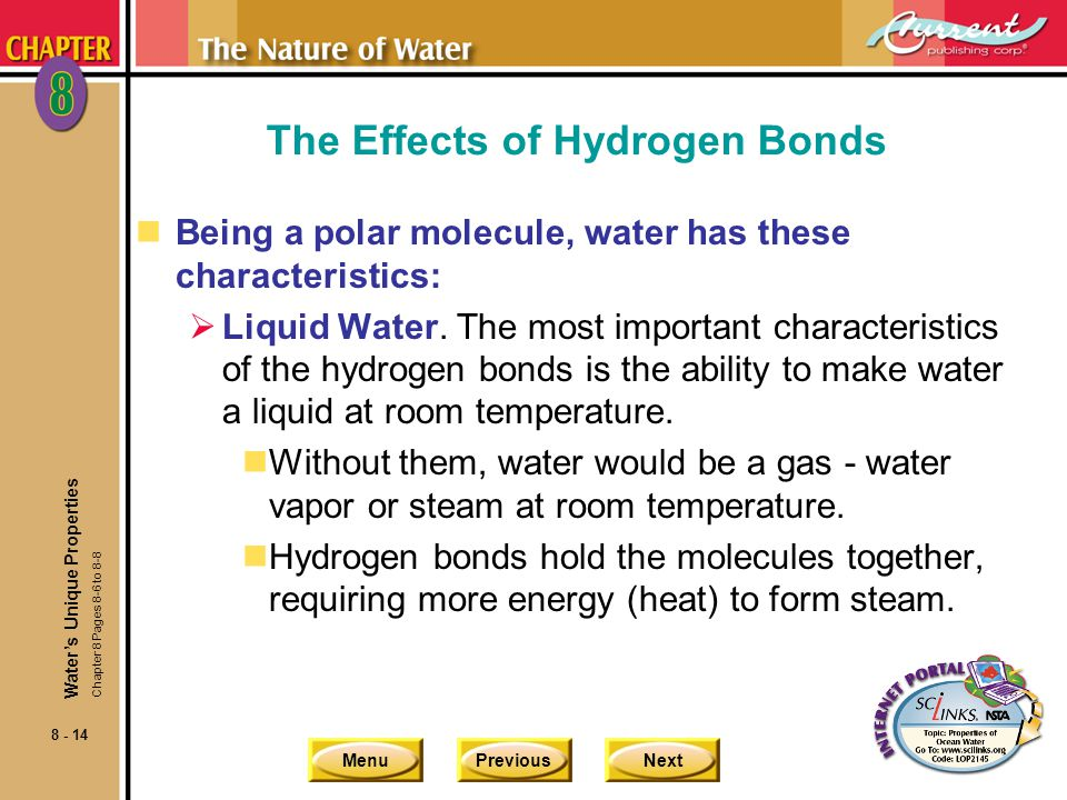 MenuPreviousNext 8 - 14 The Effects of Hydrogen Bonds nBeing a polar molecule, water has these characteristics: Liquid Water.