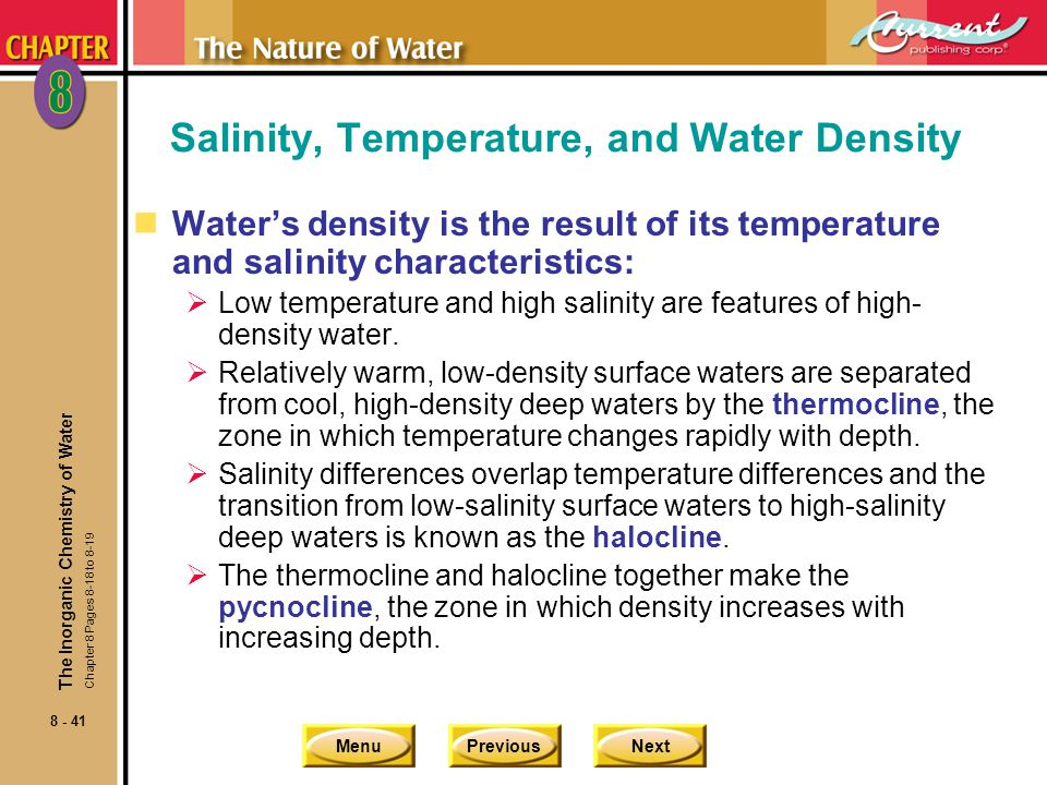 MenuPreviousNext 8 - 41 Salinity, Temperature, and Water Density nWaters density is the result of its temperature and salinity characteristics: Low temperature and high salinity are features of high- density water.