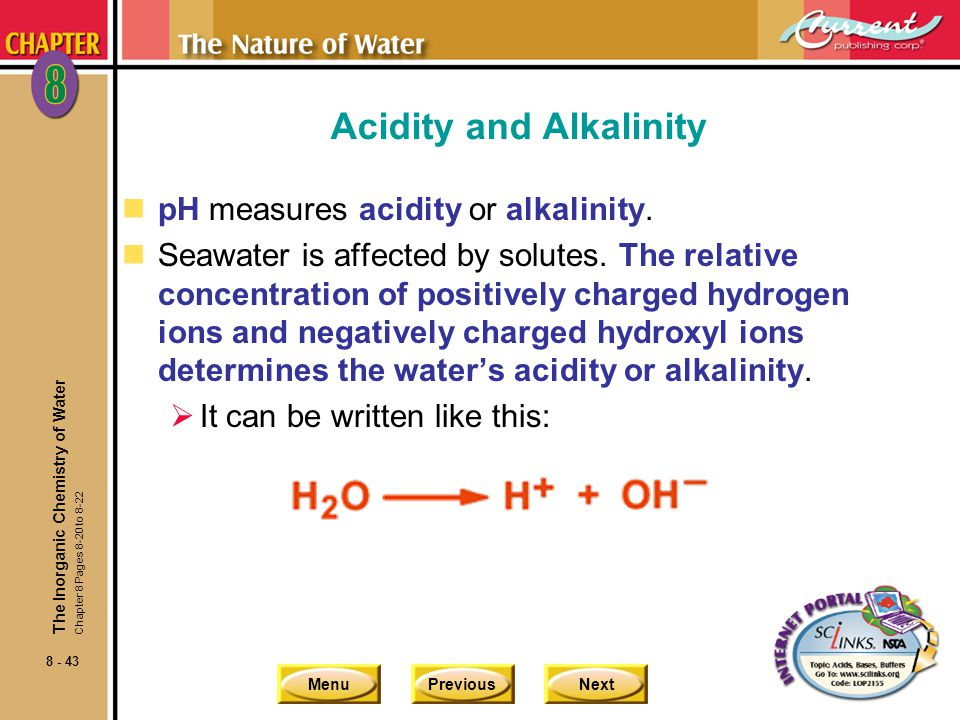 MenuPreviousNext 8 - 43 Acidity and Alkalinity npH measures acidity or alkalinity. nSeawater is affected by solutes. The relative concentration of pos