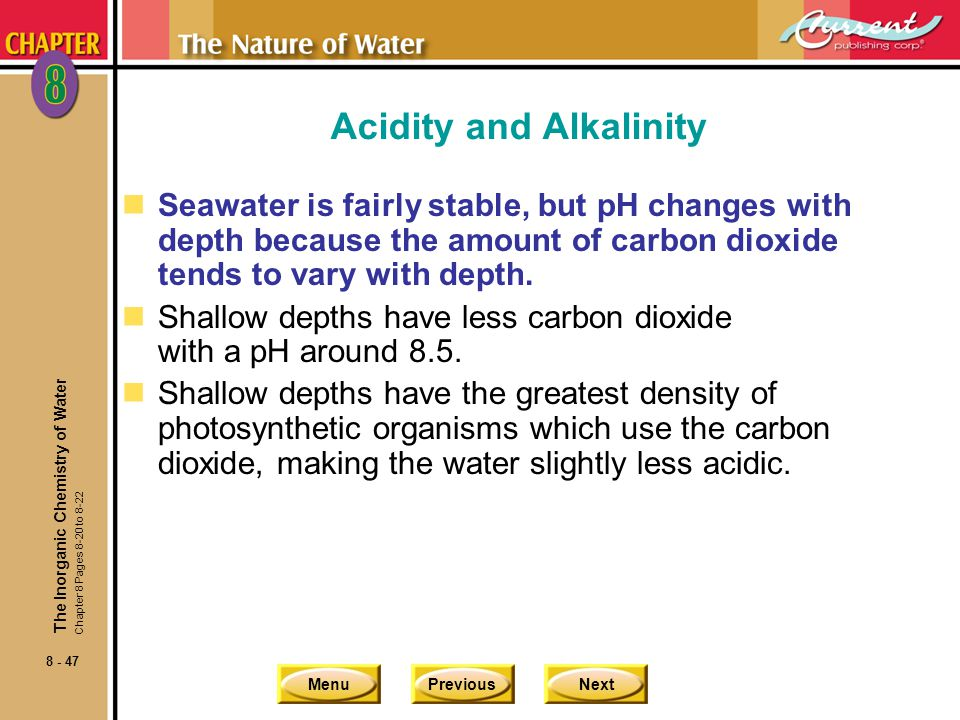 MenuPreviousNext 8 - 47 Acidity and Alkalinity nSeawater is fairly stable, but pH changes with depth because the amount of carbon dioxide tends to var