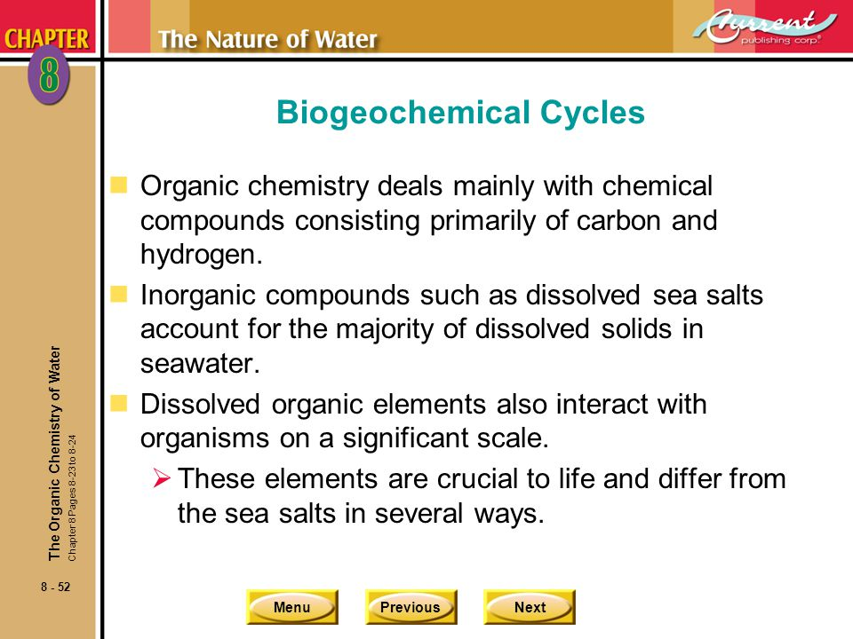 MenuPreviousNext 8 - 52 The Organic Chemistry of Water Chapter 8 Pages 8-23 to 8-24 Biogeochemical Cycles nOrganic chemistry deals mainly with chemica
