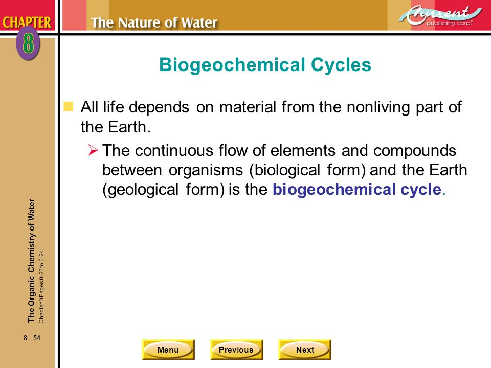 MenuPreviousNext 8 - 54 Biogeochemical Cycles nAll life depends on material from the nonliving part of the Earth. The continuous flow of elements and