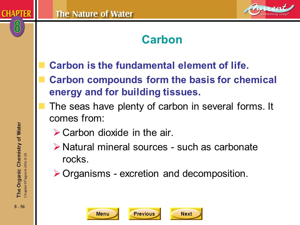 MenuPreviousNext 8 - 56 Carbon nCarbon is the fundamental element of life. nCarbon compounds form the basis for chemical energy and for building tissu