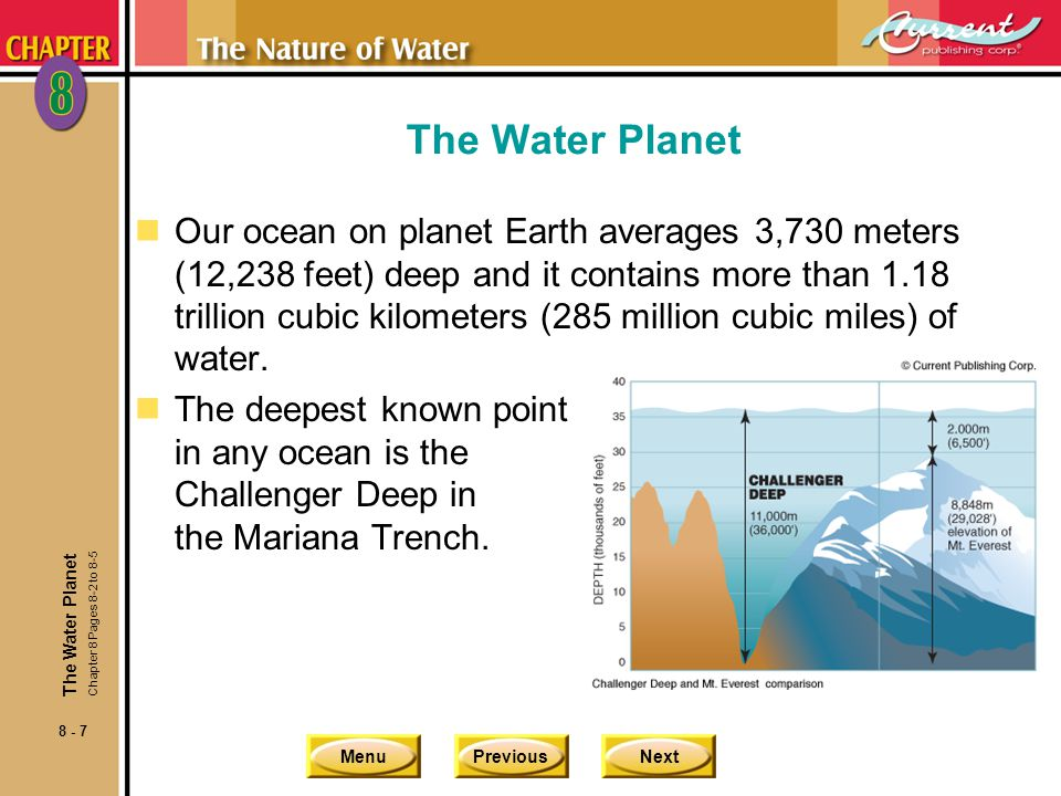 MenuPreviousNext 8 - 7 The Water Planet nOur ocean on planet Earth averages 3,730 meters (12,238 feet) deep and it contains more than 1.18 trillion cubic kilometers (285 million cubic miles) of water.