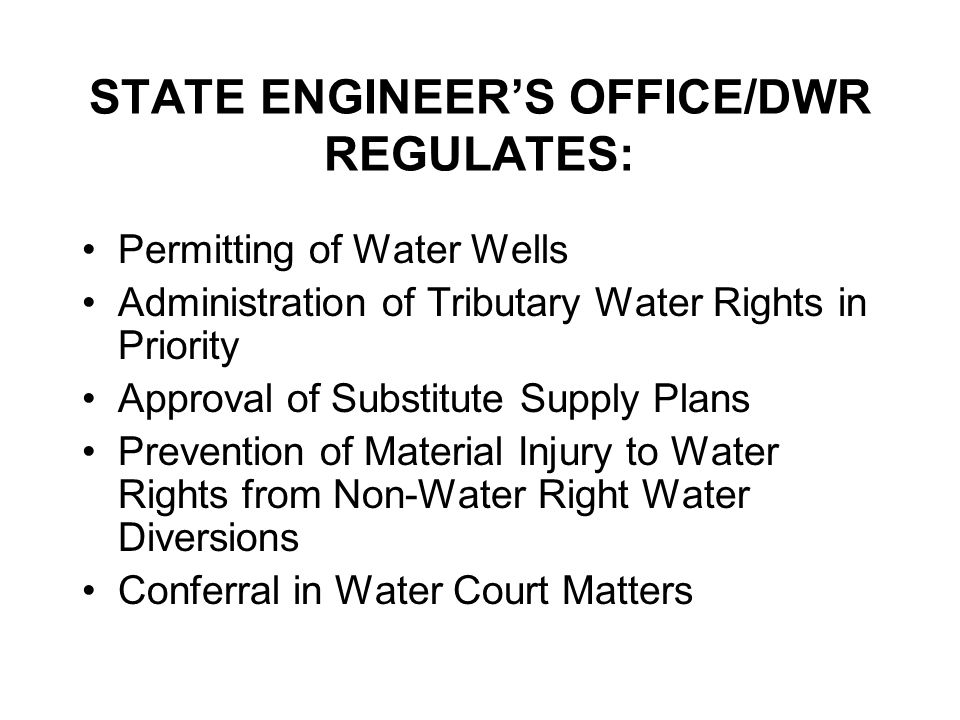 STATE ENGINEERS OFFICE/DWR REGULATES: Permitting of Water Wells Administration of Tributary Water Rights in Priority Approval of Substitute Supply Plans Prevention of Material Injury to Water Rights from Non-Water Right Water Diversions Conferral in Water Court Matters