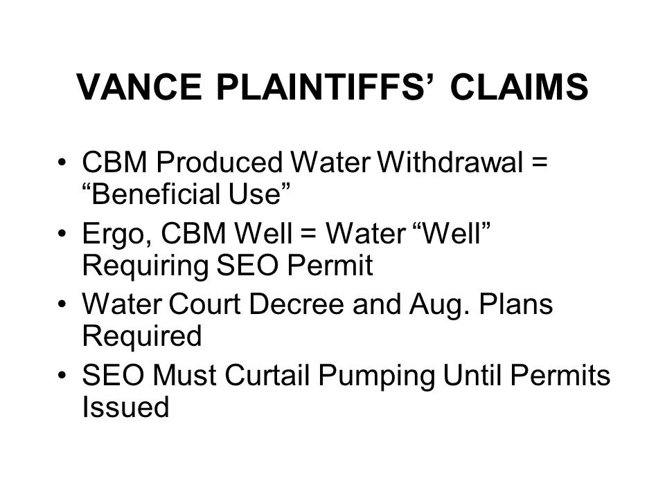 VANCE PLAINTIFFS CLAIMS CBM Produced Water Withdrawal = Beneficial Use Ergo, CBM Well = Water Well Requiring SEO Permit Water Court Decree and Aug.