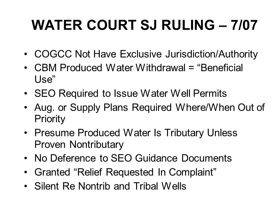 WATER COURT SJ RULING – 7/07 COGCC Not Have Exclusive Jurisdiction/Authority CBM Produced Water Withdrawal = Beneficial Use SEO Required to Issue Water Well Permits Aug.