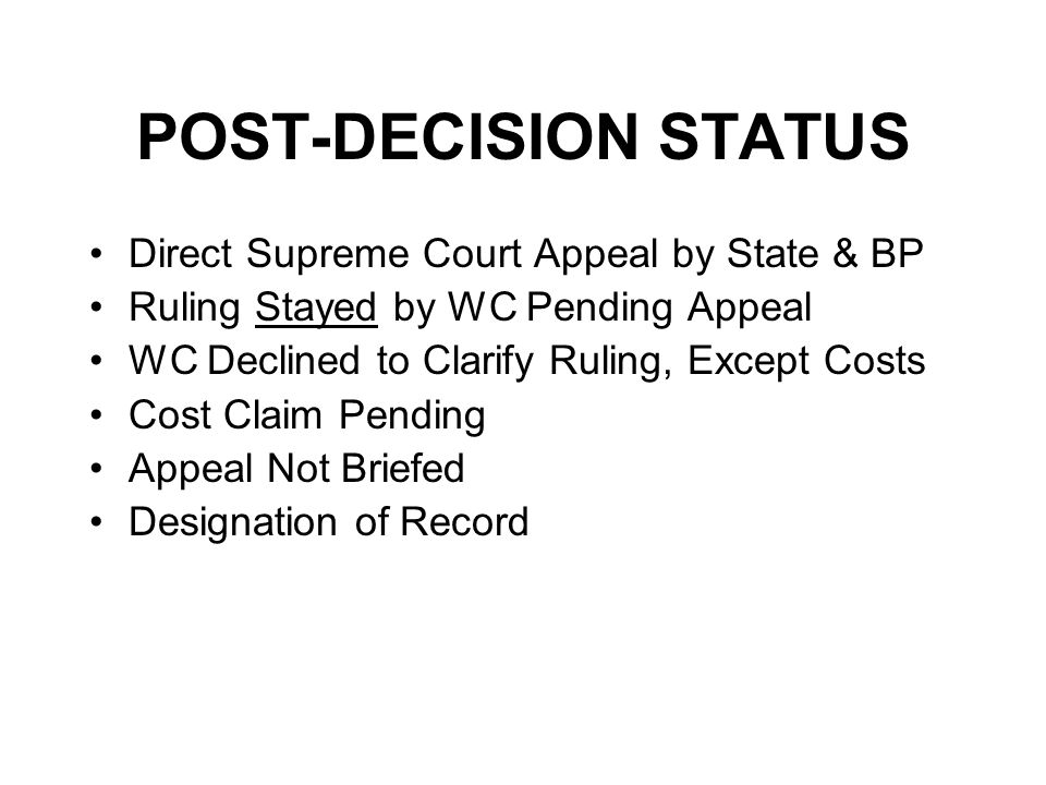 POST-DECISION STATUS Direct Supreme Court Appeal by State & BP Ruling Stayed by WC Pending Appeal WC Declined to Clarify Ruling, Except Costs Cost Claim Pending Appeal Not Briefed Designation of Record