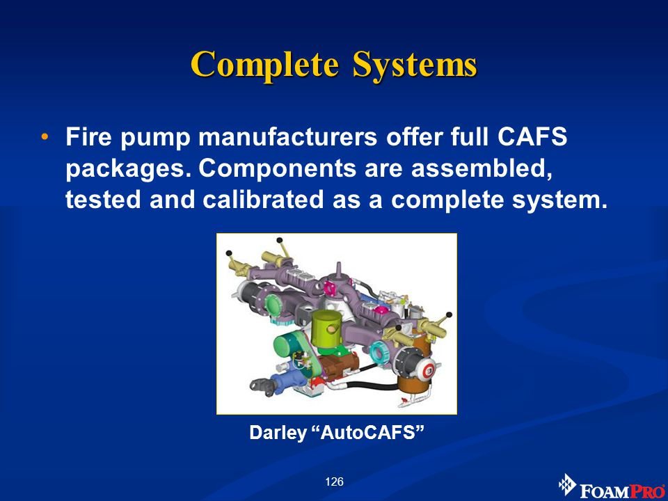 126 Complete Systems Fire pump manufacturers offer full CAFS packages. Components are assembled, tested and calibrated as a complete system. Darley Au