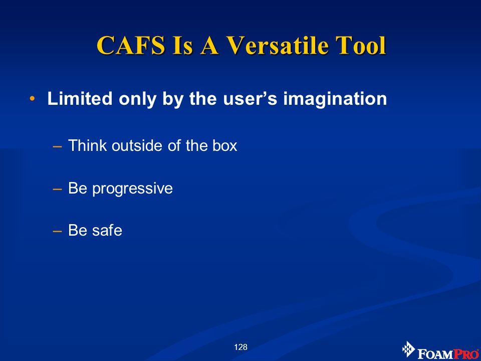 128 CAFS Is A Versatile Tool Limited only by the users imagination –Think outside of the box –Be progressive –Be safe