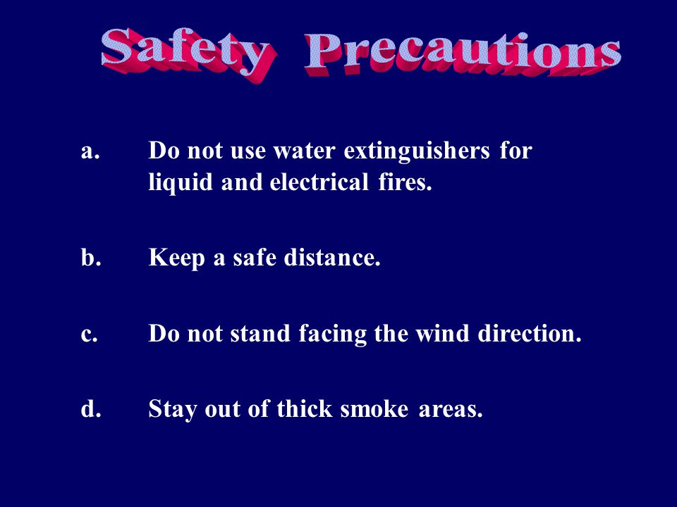 a.Do not use water extinguishers for liquid and electrical fires. b.Keep a safe distance. c.Do not stand facing the wind direction. d.Stay out of thic