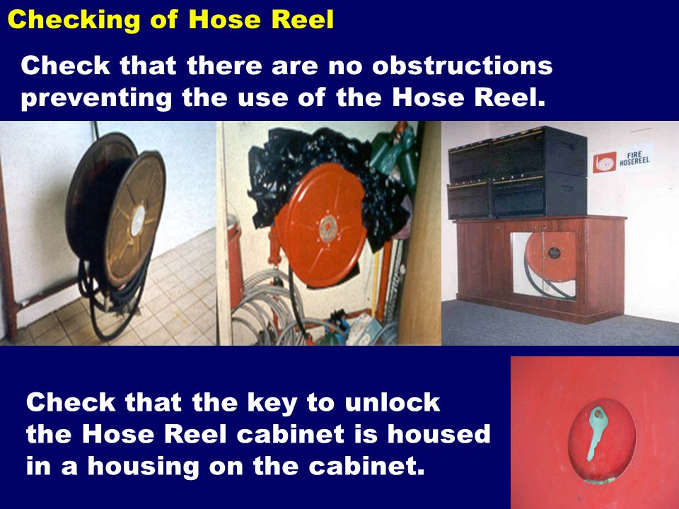 Checking of Hose Reel Check that there are no obstructions preventing the use of the Hose Reel. Check that the key to unlock the Hose Reel cabinet is