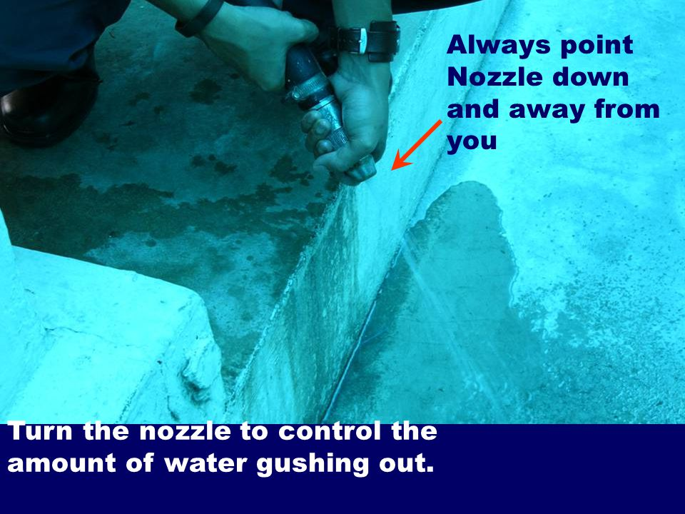Turn the nozzle to control the amount of water gushing out. Always point Nozzle down and away from you