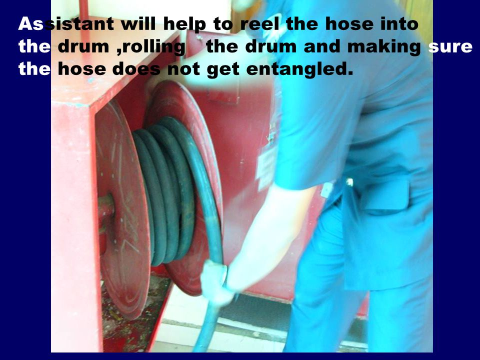 Assistant will help to reel the hose into the drum,rolling the drum and making sure the hose does not get entangled.
