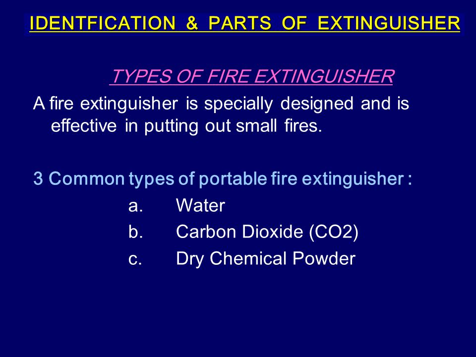 IDENTFICATION & PARTS OF EXTINGUISHER TYPES OF FIRE EXTINGUISHER A fire extinguisher is specially designed and is effective in putting out small fires
