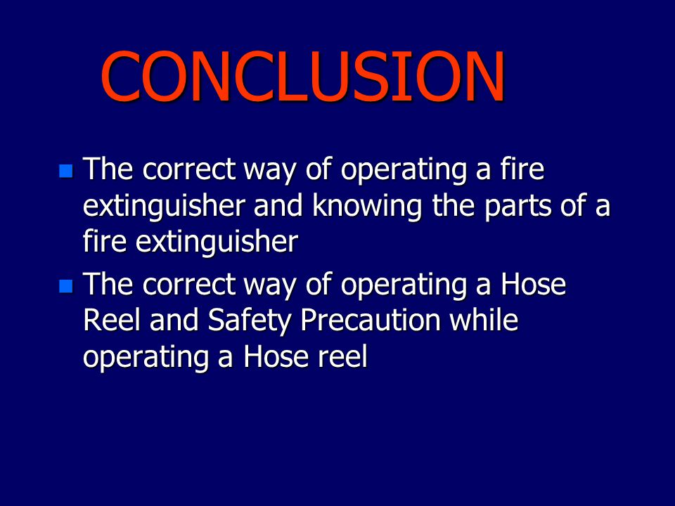 CONCLUSION n The correct way of operating a fire extinguisher and knowing the parts of a fire extinguisher n The correct way of operating a Hose Reel
