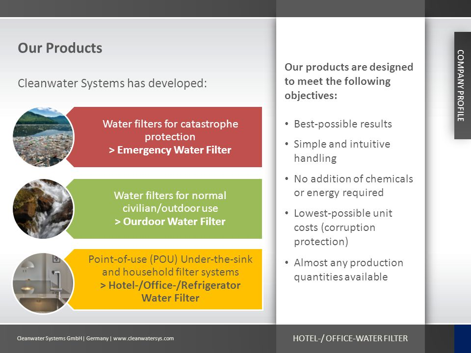 Cleanwater Systems GmbH| Germany | www.cleanwatersys.com HOTEL-/ OFFICE-WATER FILTER Our Products COMPANY PROFILE Cleanwater Systems has developed: Wa