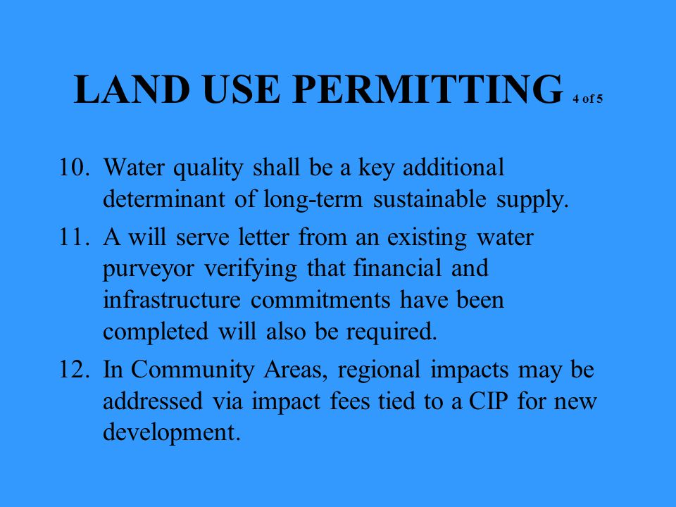 LAND USE PERMITTING 4 of 5 10.Water quality shall be a key additional determinant of long-term sustainable supply. 11.A will serve letter from an exis