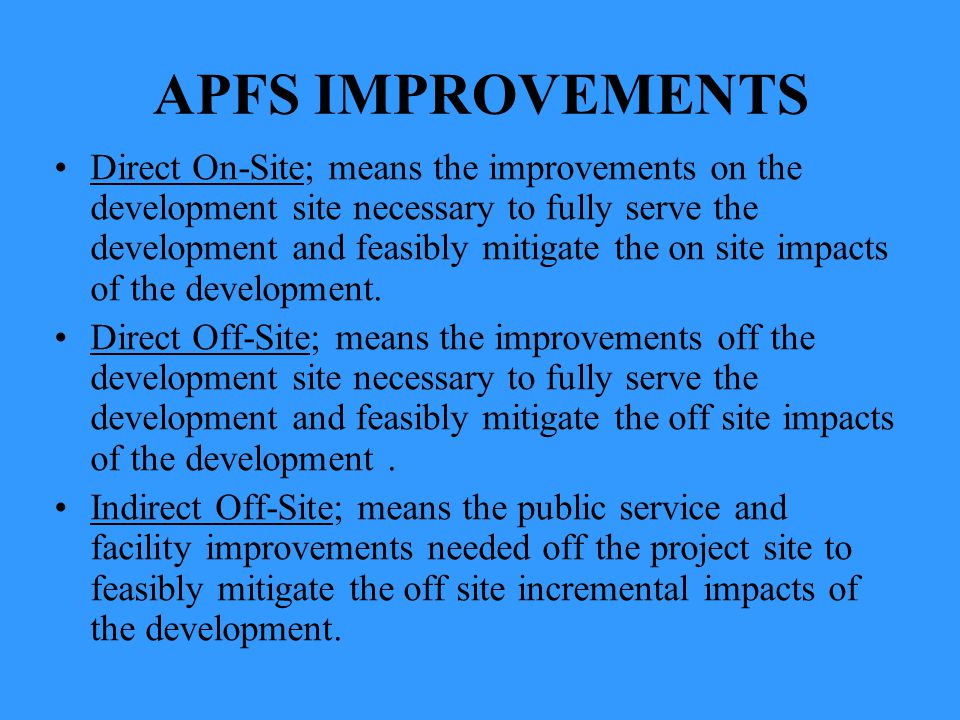 APFS IMPROVEMENTS Direct On-Site; means the improvements on the development site necessary to fully serve the development and feasibly mitigate the on