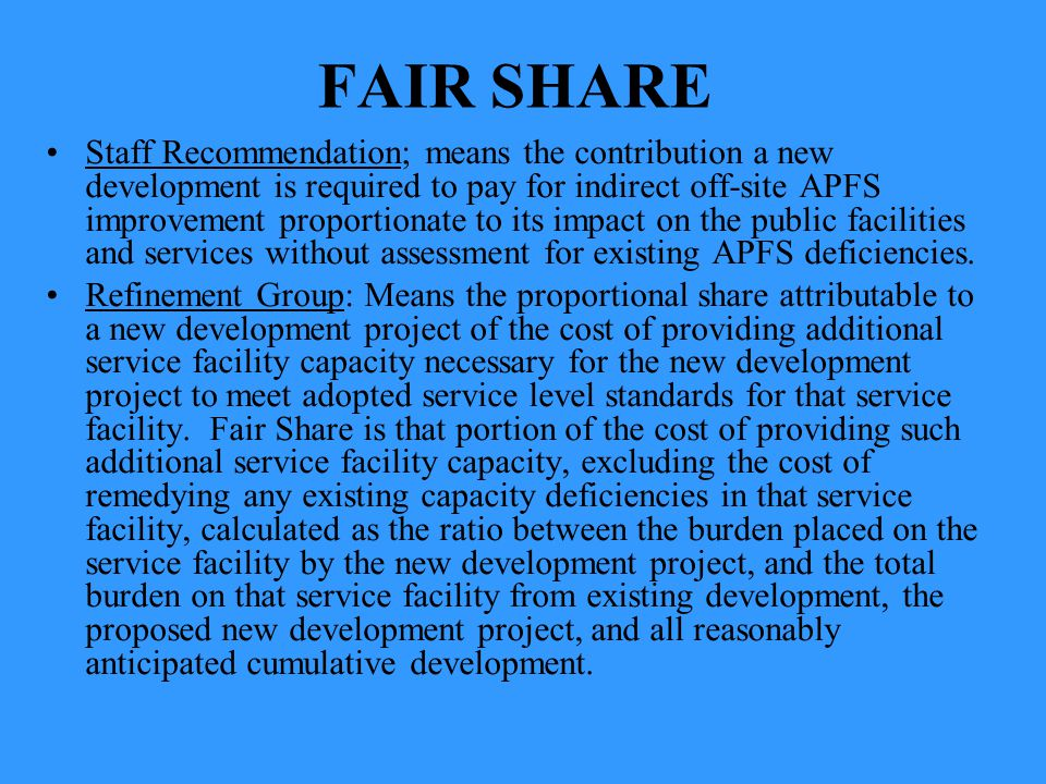 FAIR SHARE Staff Recommendation; means the contribution a new development is required to pay for indirect off-site APFS improvement proportionate to i