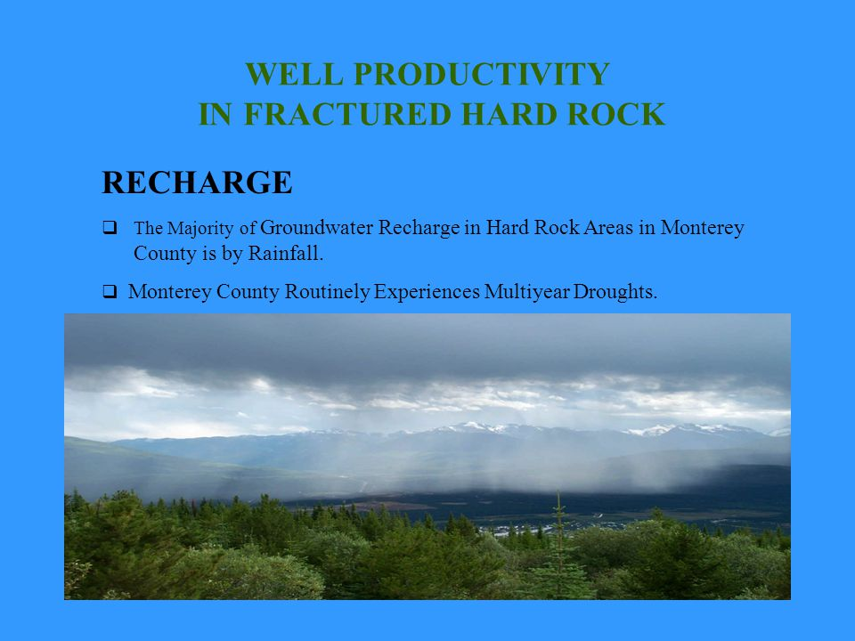 WELL PRODUCTIVITY IN FRACTURED HARD ROCK RECHARGE The Majority of Groundwater Recharge in Hard Rock Areas in Monterey County is by Rainfall. Monterey