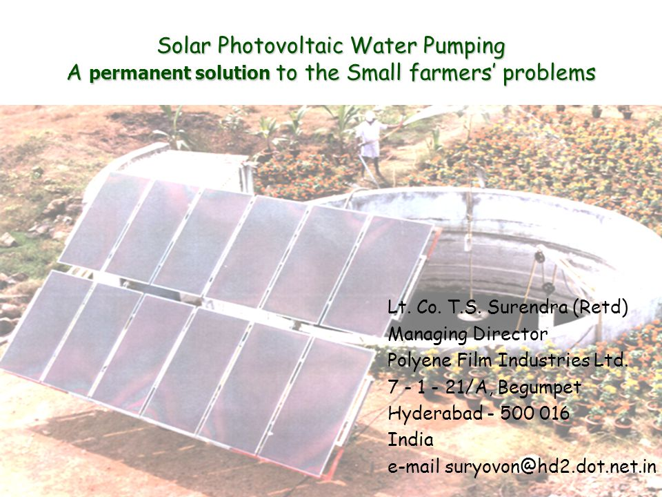 Solar Photovoltaic Water Pumping A permanent solution to the Small farmers problems Lt. Co. T.S. Surendra (Retd) Managing Director Polyene Film Indust