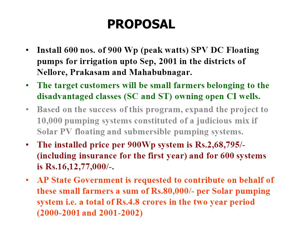 PROPOSAL Install 600 nos. of 900 Wp (peak watts) SPV DC Floating pumps for irrigation upto Sep, 2001 in the districts of Nellore, Prakasam and Mahabub
