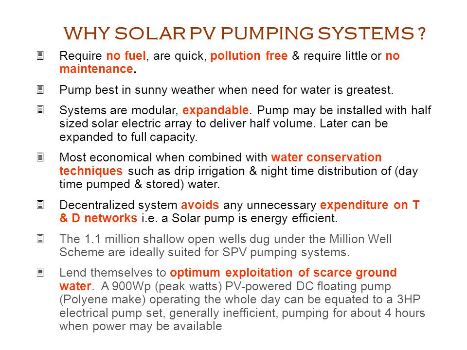 WHY SOLAR PV PUMPING SYSTEMS ? Require no fuel, are quick, pollution free & require little or no maintenance. Pump best in sunny weather when need for