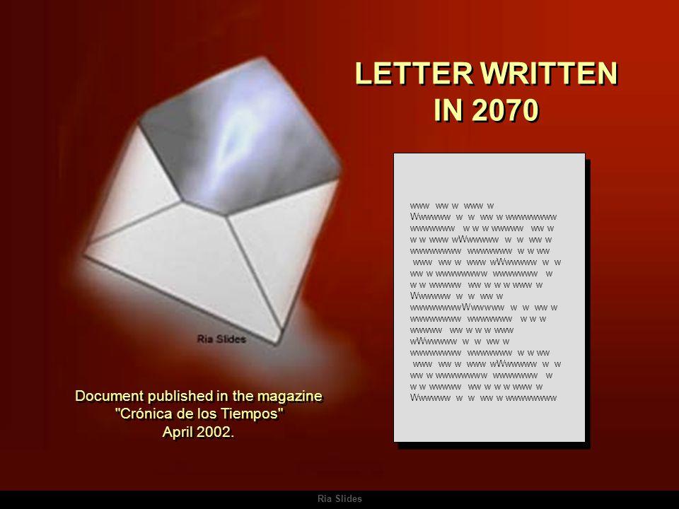 Ria Slides LETTER WRITTEN IN 2070 LETTER WRITTEN IN 2070 www ww w www w Wwwwww w w ww w wwwwwwww wwwwwww w w w wwwww ww w w w www wWwwwww w w ww w wwwwwwww wwwwwww w w ww www ww w www wWwwwww w w ww w wwwwwwww wwwwwww w w w wwwww ww w w w www w Wwwwww w w ww w wwwwwwwwWwwwww w w ww w wwwwwwww wwwwwww w w w wwwww ww w w w www wWwwwww w w ww w wwwwwwww wwwwwww w w ww www ww w www wWwwwww w w ww w wwwwwwww wwwwwww w w w wwwww ww w w w www w Wwwwww w w ww w wwwwwwww Document published in the magazine Crónica de los Tiempos April 2002.