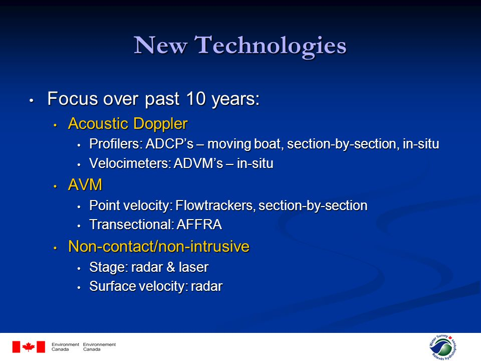 New Technologies Focus over past 10 years: Focus over past 10 years: Acoustic Doppler Acoustic Doppler Profilers: ADCPs – moving boat, section-by-section, in-situ Profilers: ADCPs – moving boat, section-by-section, in-situ Velocimeters: ADVMs – in-situ Velocimeters: ADVMs – in-situ AVM AVM Point velocity: Flowtrackers, section-by-section Point velocity: Flowtrackers, section-by-section Transectional: AFFRA Transectional: AFFRA Non-contact/non-intrusive Non-contact/non-intrusive Stage: radar & laser Stage: radar & laser Surface velocity: radar Surface velocity: radar