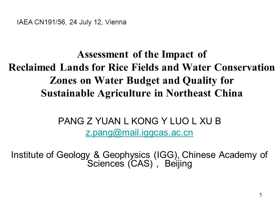 1 Assessment of the Impact of Reclaimed Lands for Rice Fields and Water Conservation Zones on Water Budget and Quality for Sustainable Agriculture in Northeast China PANG Z YUAN L KONG Y LUO L XU B z.pang@mail.iggcas.ac.cn Institute of Geology & Geophysics (IGG), Chinese Academy of Sciences (CAS) Beijing IAEA CN191/56, 24 July 12, Vienna