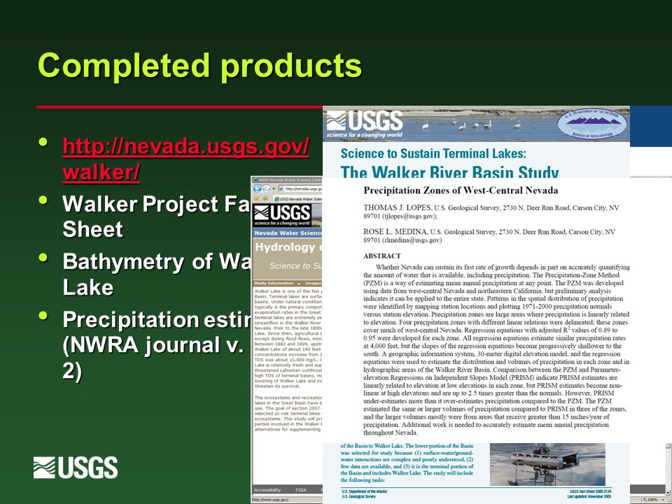 Completed products http://nevada.usgs.gov/ walker/ http://nevada.usgs.gov/ walker/ http://nevada.usgs.gov/ walker/ http://nevada.usgs.gov/ walker/ Walker Project Fact Sheet Walker Project Fact Sheet Bathymetry of Walker Lake Bathymetry of Walker Lake Precipitation estimates (NWRA journal v.