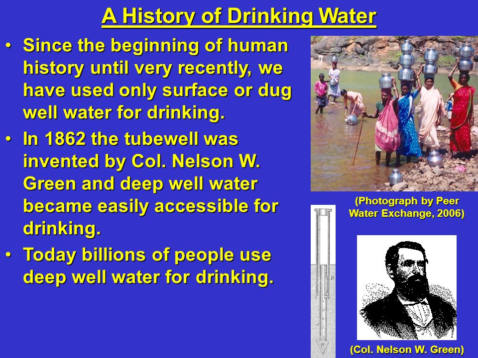 A History of Drinking Water Since the beginning of human history until very recently, we have used only surface or dug well water for drinking.Since the beginning of human history until very recently, we have used only surface or dug well water for drinking.