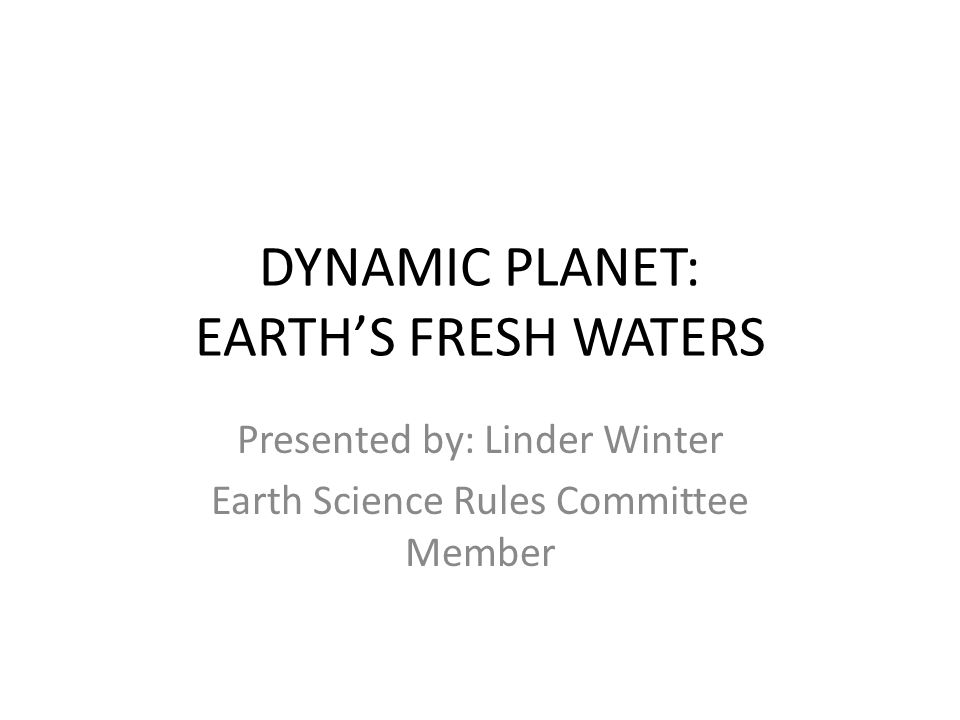 DYNAMIC PLANET: EARTHS FRESH WATERS Presented by: Linder Winter Earth Science Rules Committee Member