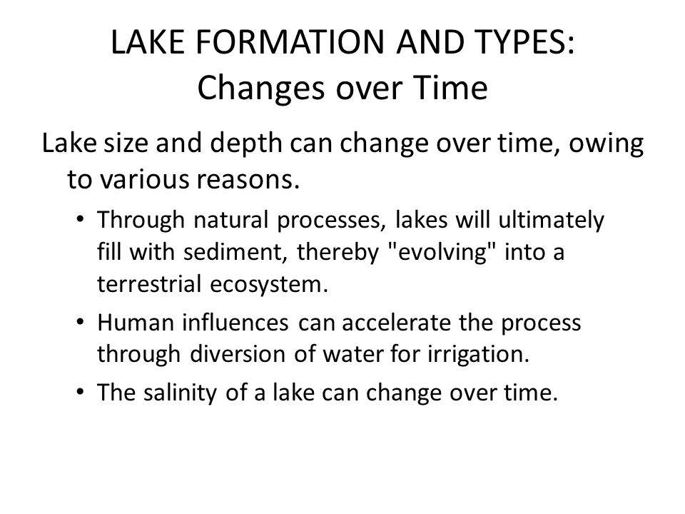 LAKE FORMATION AND TYPES: Changes over Time Lake size and depth can change over time, owing to various reasons. Through natural processes, lakes will
