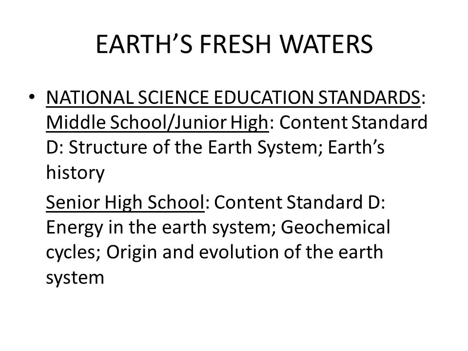 EARTHS FRESH WATERS NATIONAL SCIENCE EDUCATION STANDARDS: Middle School/Junior High: Content Standard D: Structure of the Earth System; Earths history