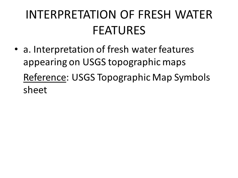 INTERPRETATION OF FRESH WATER FEATURES a. Interpretation of fresh water features appearing on USGS topographic maps Reference: USGS Topographic Map Sy