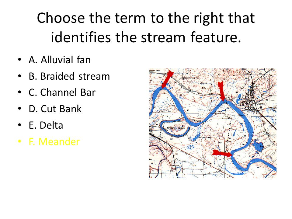 Choose the term to the right that identifies the stream feature. A. Alluvial fan B. Braided stream C. Channel Bar D. Cut Bank E. Delta F. Meander