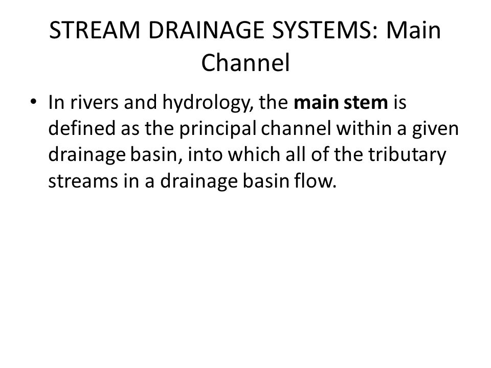 STREAM DRAINAGE SYSTEMS: Main Channel In rivers and hydrology, the main stem is defined as the principal channel within a given drainage basin, into w