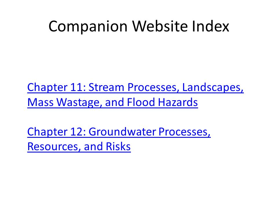 Companion Website Index Chapter 11: Stream Processes, Landscapes, Mass Wastage, and Flood Hazards Chapter 12: Groundwater Processes, Resources, and Ri